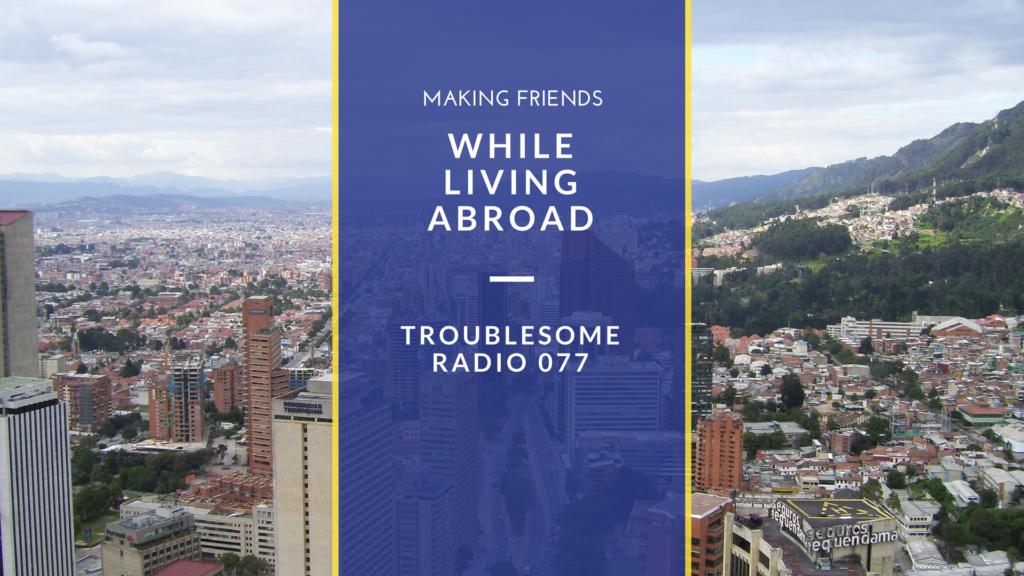 Episode #77: How to Make Friends While Living Abroad